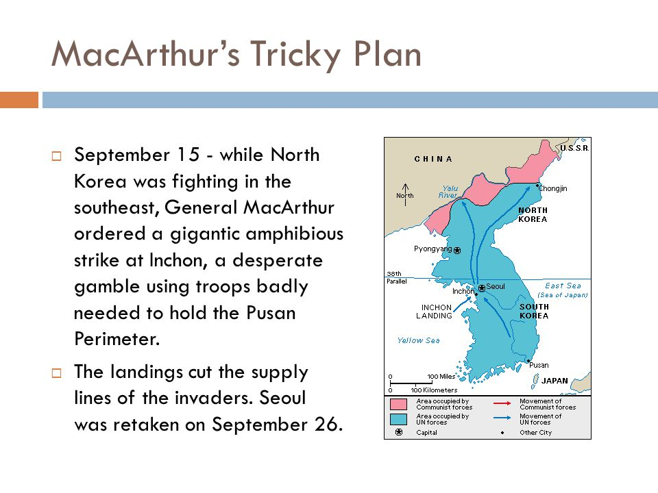 MacArthur's Tricky Plan  September 15 - while North Korea was fighting in the southeast, General MacArthur ordered a gigantic amphibious strike at Inchon, a desperate gamble using troops badly needed to hold the Pusan Perimeter.