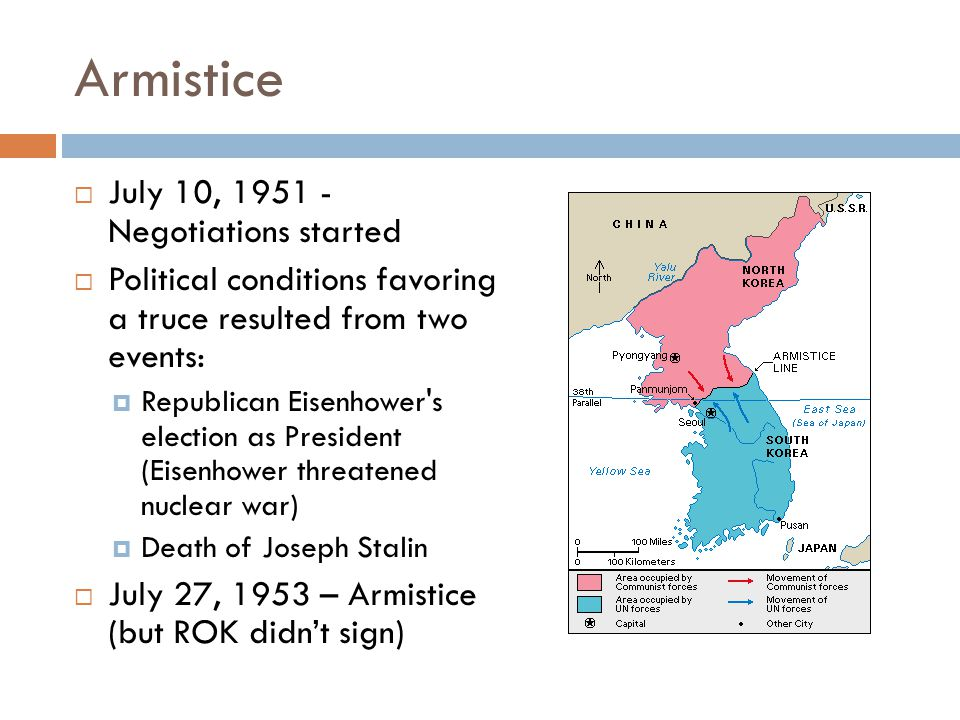 Armistice  July 10, 1951 - Negotiations started  Political conditions favoring a truce resulted from two events:  Republican Eisenhower s election as President (Eisenhower threatened nuclear war)  Death of Joseph Stalin  July 27, 1953 – Armistice (but ROK didn't sign)