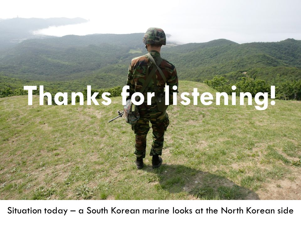Situation today – a South Korean marine looks at the North Korean side Thanks for listening!