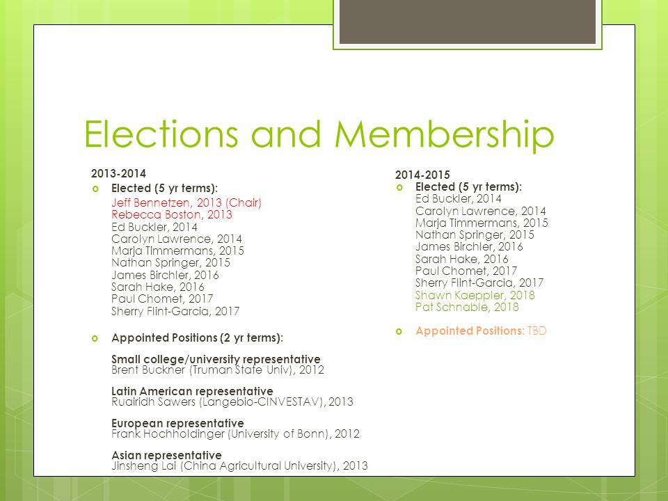 Elections and Membership 2013-2014  Elected (5 yr terms): Jeff Bennetzen, 2013 (Chair) Rebecca Boston, 2013 Ed Buckler, 2014 Carolyn Lawrence, 2014 Marja Timmermans, 2015 Nathan Springer, 2015 James Birchler, 2016 Sarah Hake, 2016 Paul Chomet, 2017 Sherry Flint-Garcia, 2017  Appointed Positions (2 yr terms): Small college/university representative Brent Buckner (Truman State Univ), 2012 Latin American representative Ruairidh Sawers (Langebio-CINVESTAV), 2013 European representative Frank Hochholdinger (University of Bonn), 2012 Asian representative Jinsheng Lai (China Agricultural University), 2013 2014-2015  Elected (5 yr terms): Ed Buckler, 2014 Carolyn Lawrence, 2014 Marja Timmermans, 2015 Nathan Springer, 2015 James Birchler, 2016 Sarah Hake, 2016 Paul Chomet, 2017 Sherry Flint-Garcia, 2017 Shawn Kaeppler, 2018 Pat Schnable, 2018  Appointed Positions: TBD