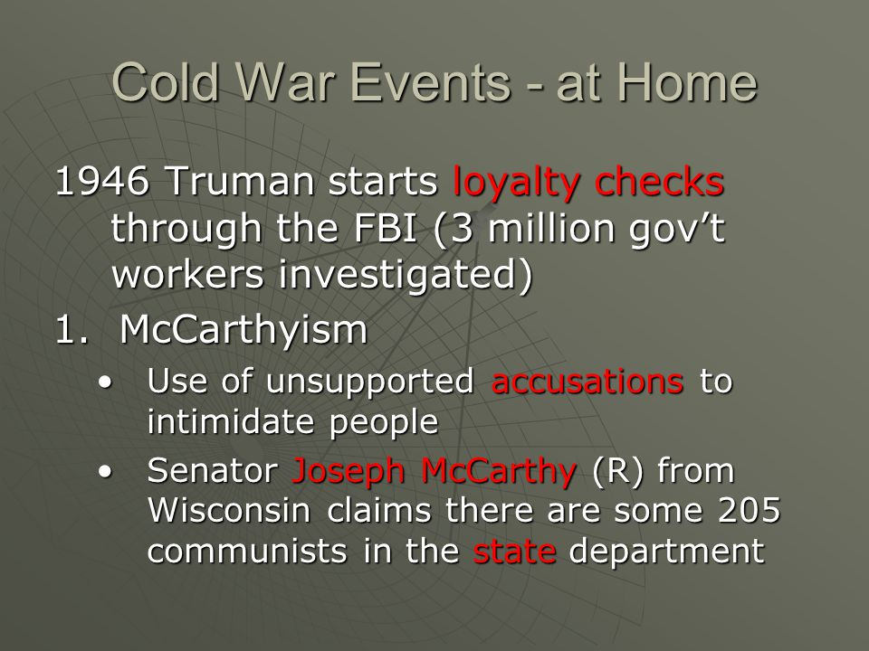 Cold War Events - at Home 1946 Truman starts loyalty checks through the FBI (3 million gov't workers investigated) 1.