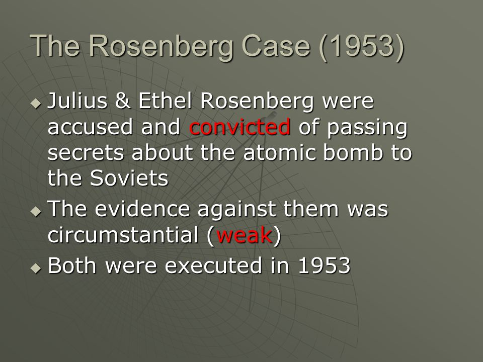 The Rosenberg Case (1953)  Julius & Ethel Rosenberg were accused and convicted of passing secrets about the atomic bomb to the Soviets  The evidence against them was circumstantial (weak)  Both were executed in 1953