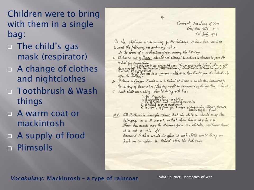 Children were to bring with them in a single bag:  The child's gas mask (respirator)  A change of clothes and nightclothes  Toothbrush & Wash things  A warm coat or mackintosh  A supply of food  Plimsolls Vocabulary: Mackintosh – a type of raincoat Lydia Spurrier, Memories of War