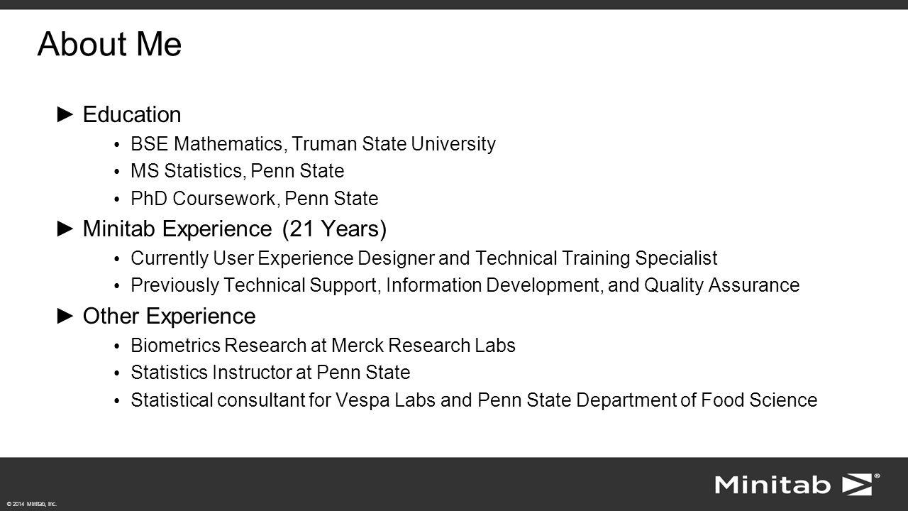 © 2014 Minitab, Inc. About Me ►Education BSE Mathematics, Truman State University MS Statistics, Penn State PhD Coursework, Penn State ►Minitab Experi