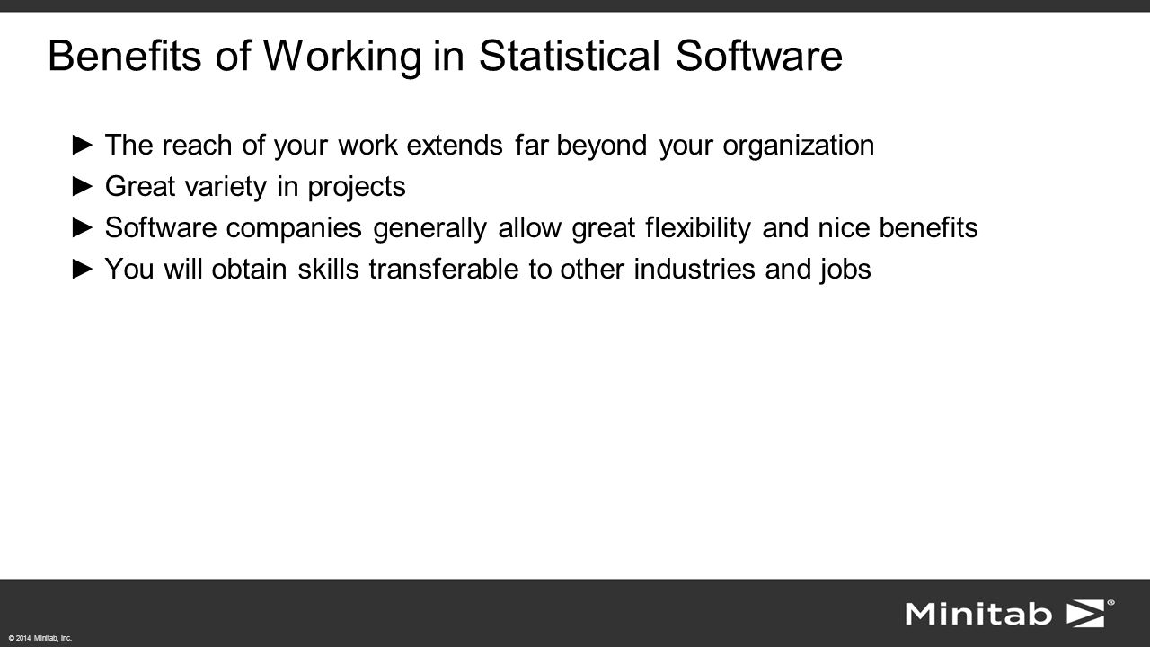 © 2014 Minitab, Inc. Benefits of Working in Statistical Software ►The reach of your work extends far beyond your organization ►Great variety in projec