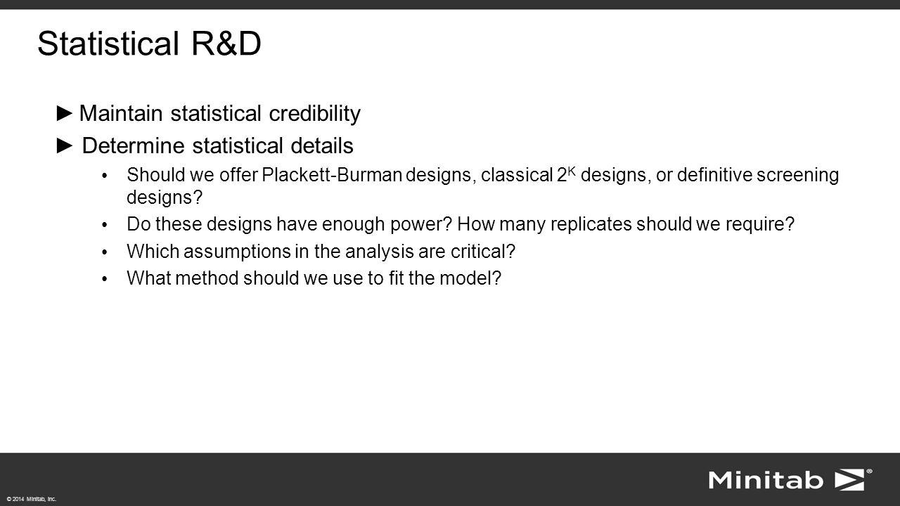 © 2014 Minitab, Inc. Statistical R&D ►Maintain statistical credibility ►Determine statistical details Should we offer Plackett-Burman designs, classic