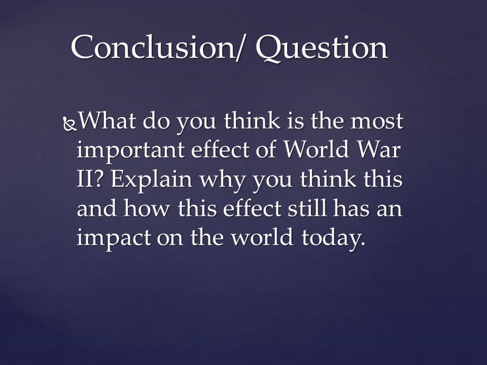  What do you think is the most important effect of World War II? Explain why you think this and how this effect still has an impact on the world toda