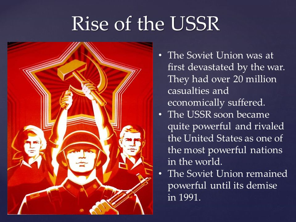 Rise of the USSR The Soviet Union was at first devastated by the war. They had over 20 million casualties and economically suffered. The USSR soon bec