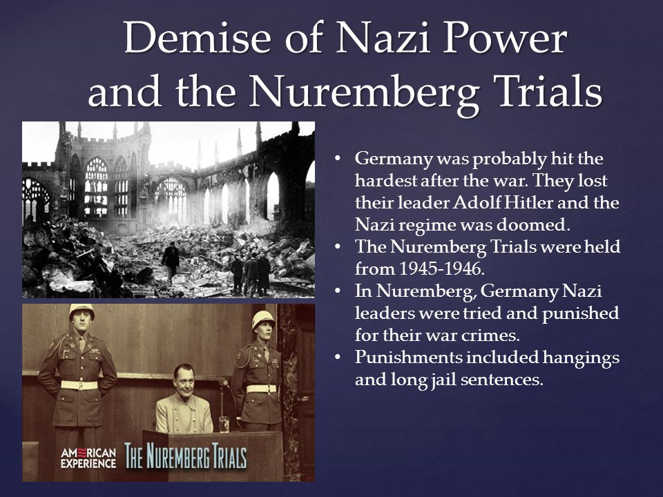 Demise of Nazi Power and the Nuremberg Trials Germany was probably hit the hardest after the war. They lost their leader Adolf Hitler and the Nazi reg