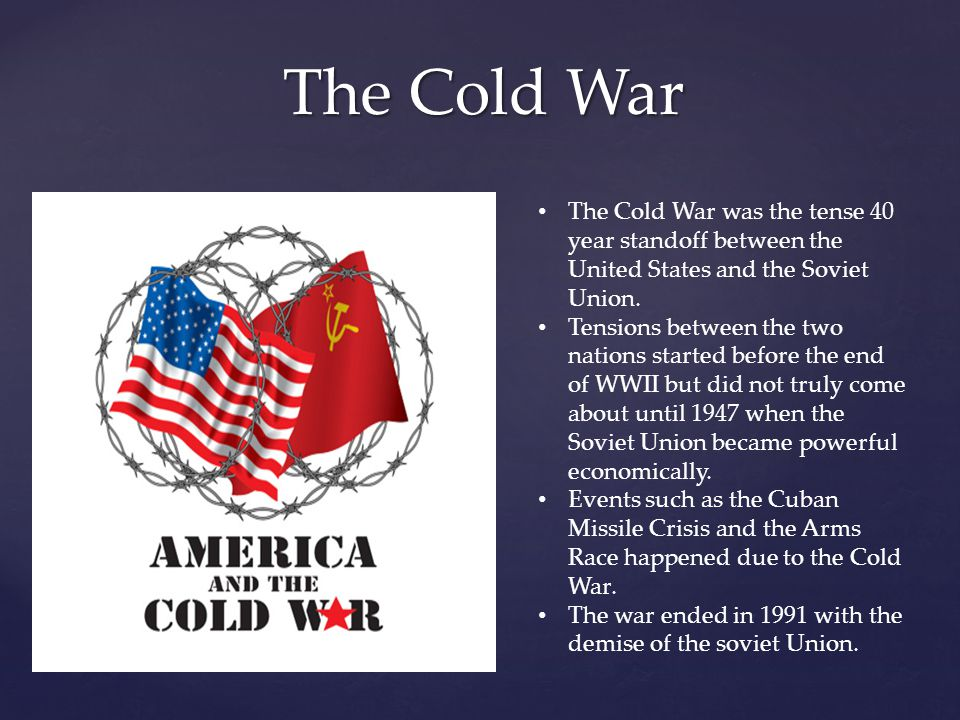 The Cold War The Cold War was the tense 40 year standoff between the United States and the Soviet Union. Tensions between the two nations started befo
