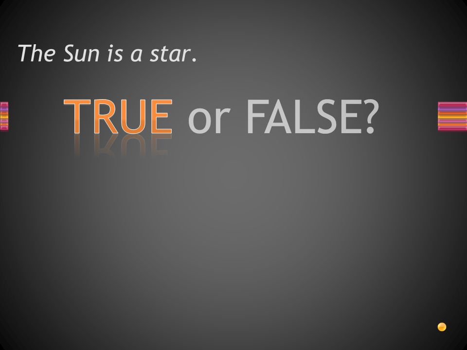 TRUE or FALSE? The Sun is a star.