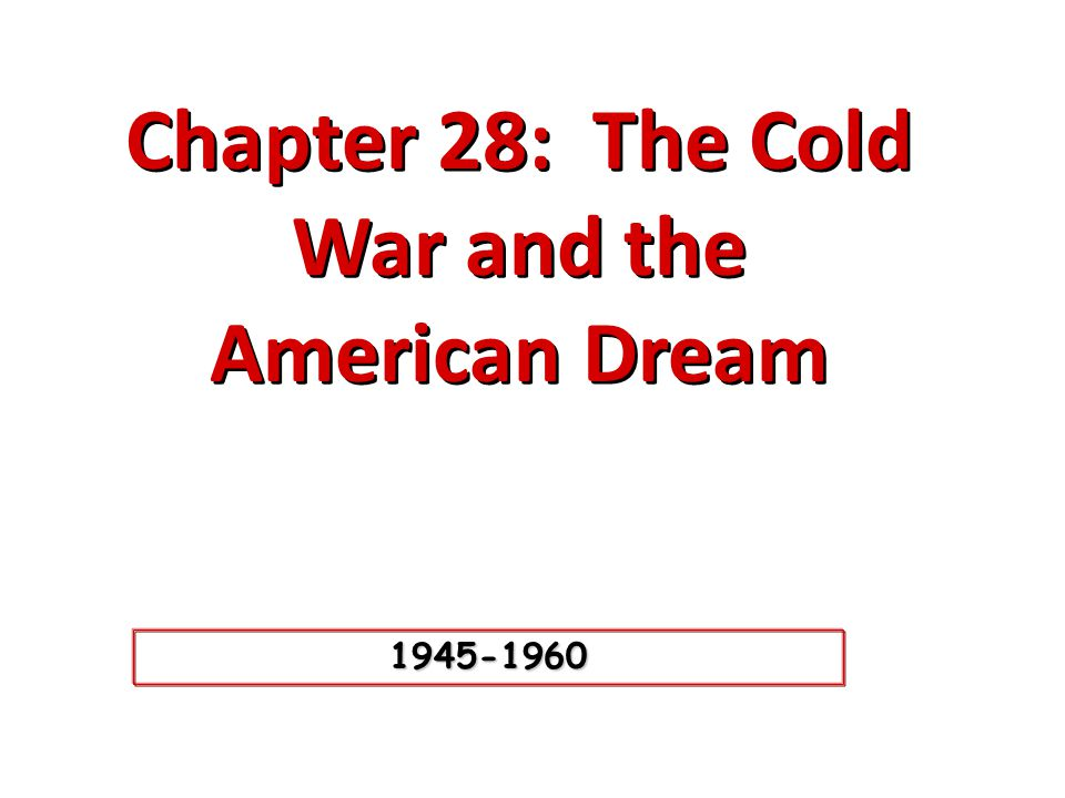 Chapter 28: The Cold War and the American Dream Chapter 28: The Cold War and the American Dream 1945-1960
