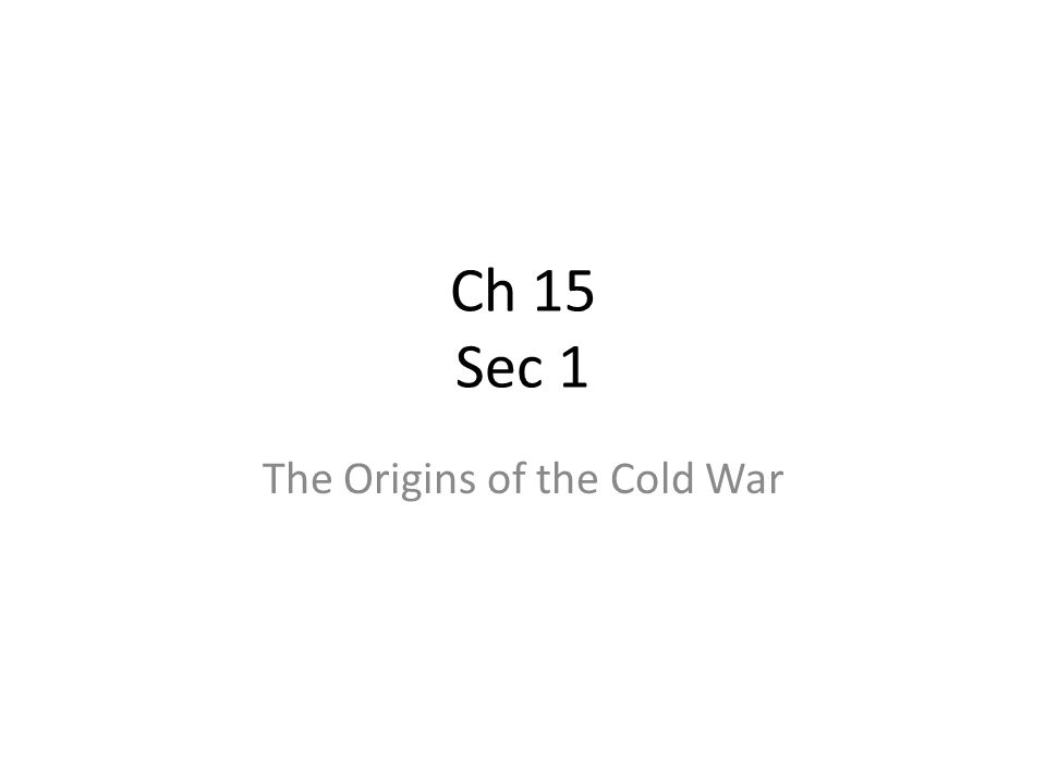 Ch 15 Sec 1 The Origins of the Cold War