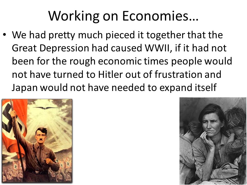 Working on Economies… We had pretty much pieced it together that the Great Depression had caused WWII, if it had not been for the rough economic times people would not have turned to Hitler out of frustration and Japan would not have needed to expand itself