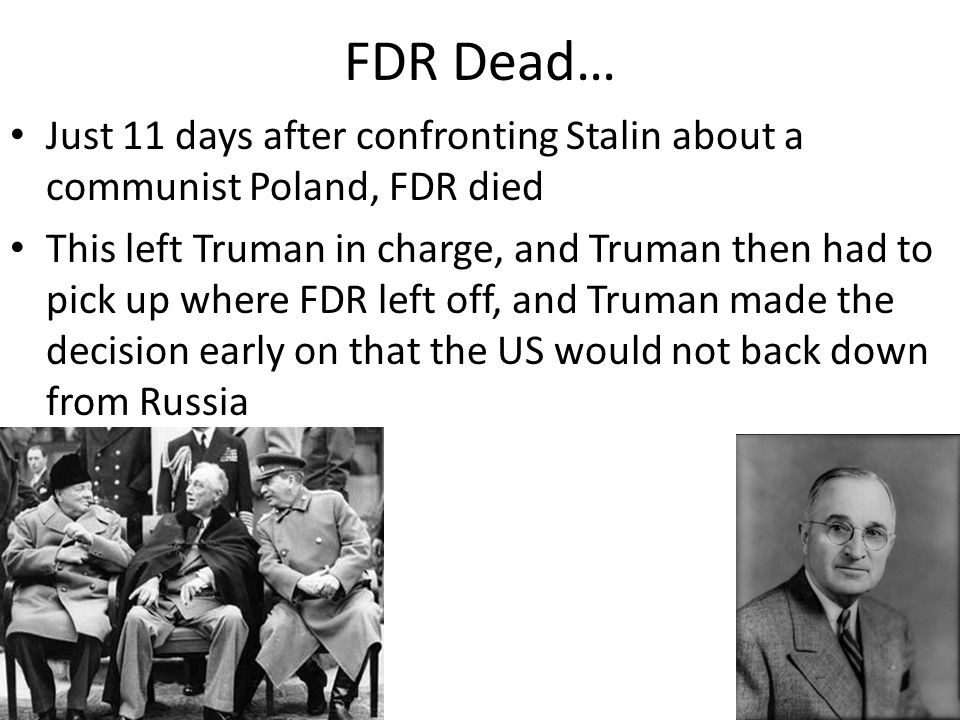 FDR Dead… Just 11 days after confronting Stalin about a communist Poland, FDR died This left Truman in charge, and Truman then had to pick up where FDR left off, and Truman made the decision early on that the US would not back down from Russia