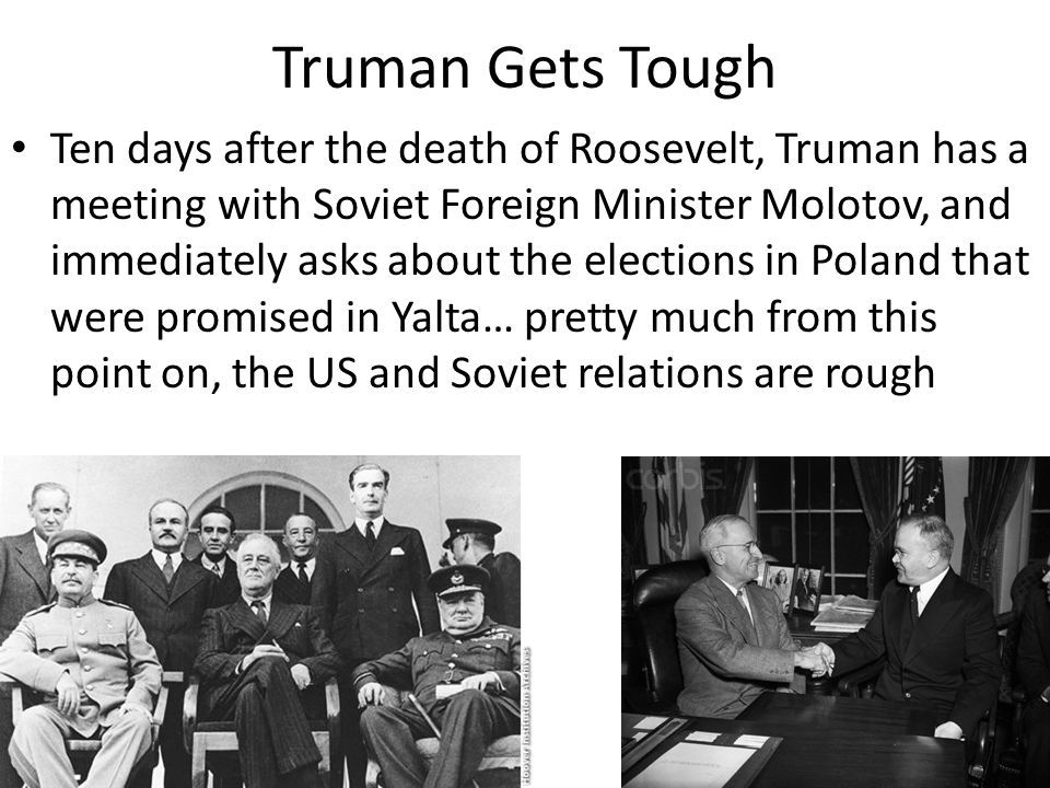 Truman Gets Tough Ten days after the death of Roosevelt, Truman has a meeting with Soviet Foreign Minister Molotov, and immediately asks about the elections in Poland that were promised in Yalta… pretty much from this point on, the US and Soviet relations are rough