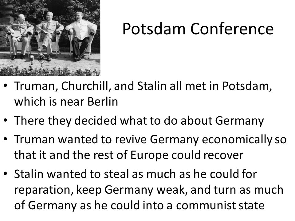 Potsdam Conference Truman, Churchill, and Stalin all met in Potsdam, which is near Berlin There they decided what to do about Germany Truman wanted to revive Germany economically so that it and the rest of Europe could recover Stalin wanted to steal as much as he could for reparation, keep Germany weak, and turn as much of Germany as he could into a communist state