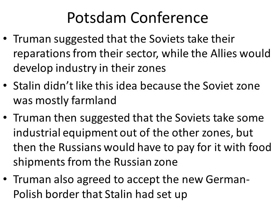 Potsdam Conference Truman suggested that the Soviets take their reparations from their sector, while the Allies would develop industry in their zones Stalin didn't like this idea because the Soviet zone was mostly farmland Truman then suggested that the Soviets take some industrial equipment out of the other zones, but then the Russians would have to pay for it with food shipments from the Russian zone Truman also agreed to accept the new German- Polish border that Stalin had set up