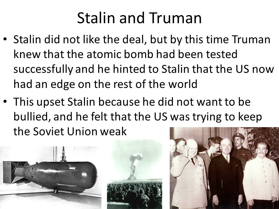 Stalin and Truman Stalin did not like the deal, but by this time Truman knew that the atomic bomb had been tested successfully and he hinted to Stalin that the US now had an edge on the rest of the world This upset Stalin because he did not want to be bullied, and he felt that the US was trying to keep the Soviet Union weak