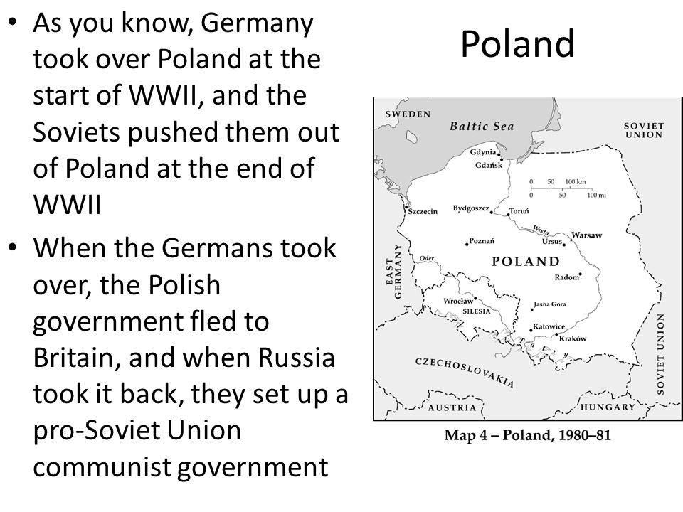 Poland As you know, Germany took over Poland at the start of WWII, and the Soviets pushed them out of Poland at the end of WWII When the Germans took over, the Polish government fled to Britain, and when Russia took it back, they set up a pro-Soviet Union communist government