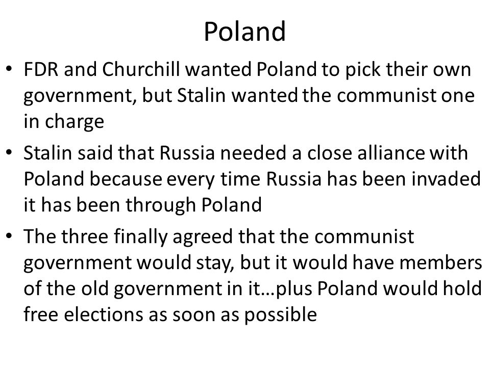 Poland FDR and Churchill wanted Poland to pick their own government, but Stalin wanted the communist one in charge Stalin said that Russia needed a close alliance with Poland because every time Russia has been invaded it has been through Poland The three finally agreed that the communist government would stay, but it would have members of the old government in it…plus Poland would hold free elections as soon as possible