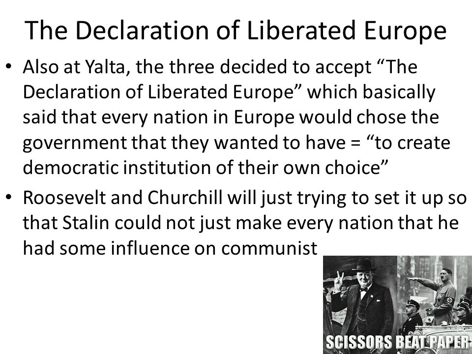 The Declaration of Liberated Europe Also at Yalta, the three decided to accept The Declaration of Liberated Europe which basically said that every nation in Europe would chose the government that they wanted to have = to create democratic institution of their own choice Roosevelt and Churchill will just trying to set it up so that Stalin could not just make every nation that he had some influence on communist