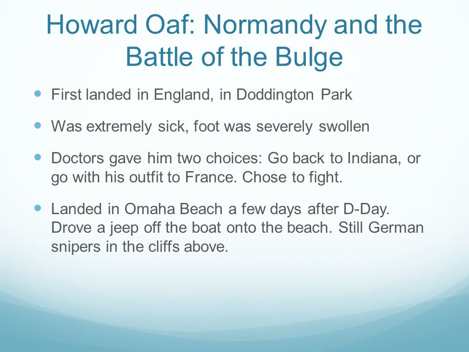 Howard Oaf: Normandy and the Battle of the Bulge First landed in England, in Doddington Park Was extremely sick, foot was severely swollen Doctors gave him two choices: Go back to Indiana, or go with his outfit to France.