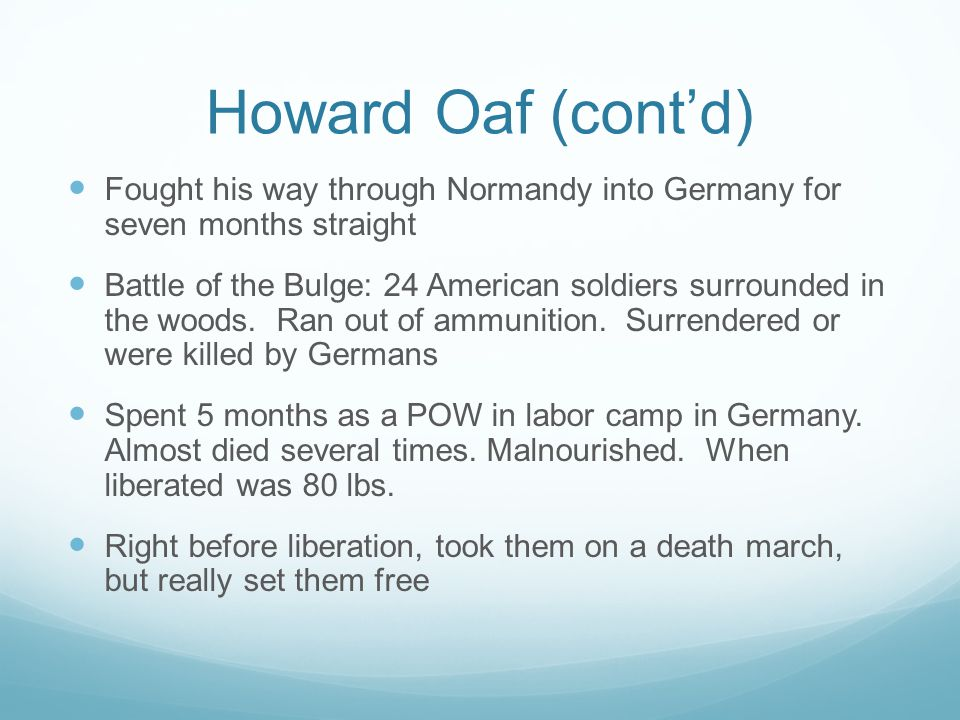 Howard Oaf (cont'd) Fought his way through Normandy into Germany for seven months straight Battle of the Bulge: 24 American soldiers surrounded in the woods.