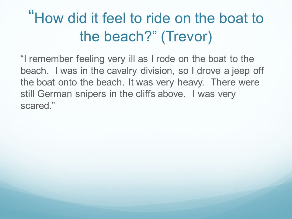 How did it feel to ride on the boat to the beach (Trevor) I remember feeling very ill as I rode on the boat to the beach.