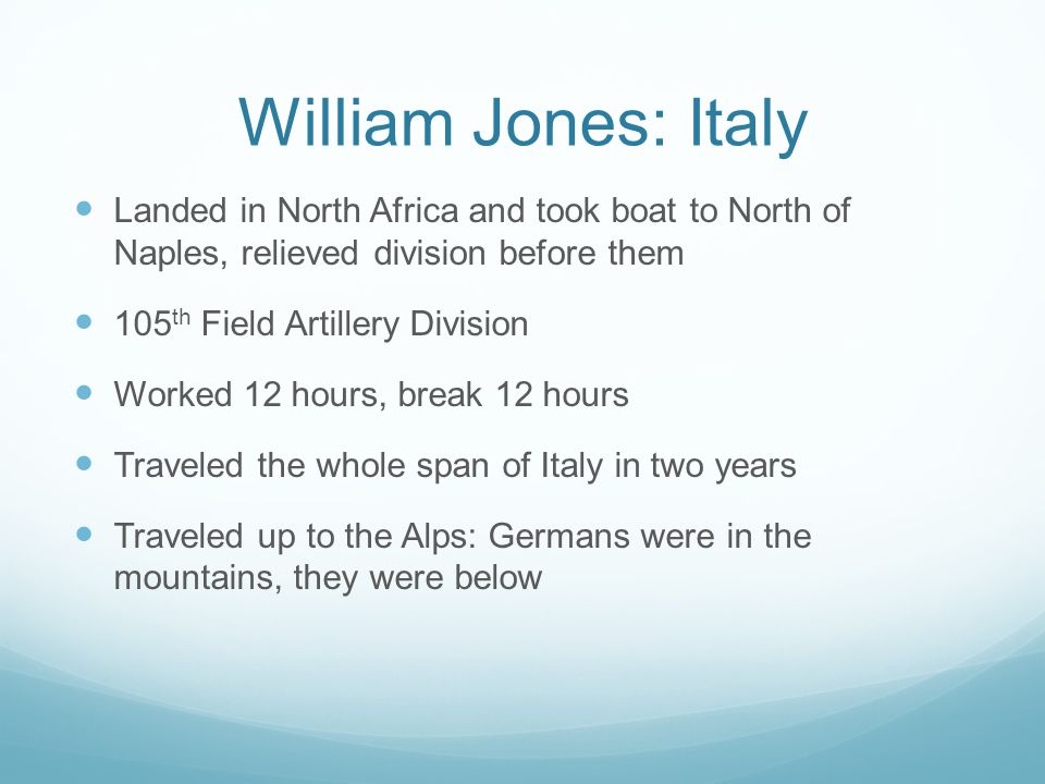 William Jones: Italy Landed in North Africa and took boat to North of Naples, relieved division before them 105 th Field Artillery Division Worked 12 hours, break 12 hours Traveled the whole span of Italy in two years Traveled up to the Alps: Germans were in the mountains, they were below