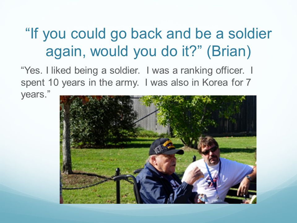 If you could go back and be a soldier again, would you do it (Brian) Yes.