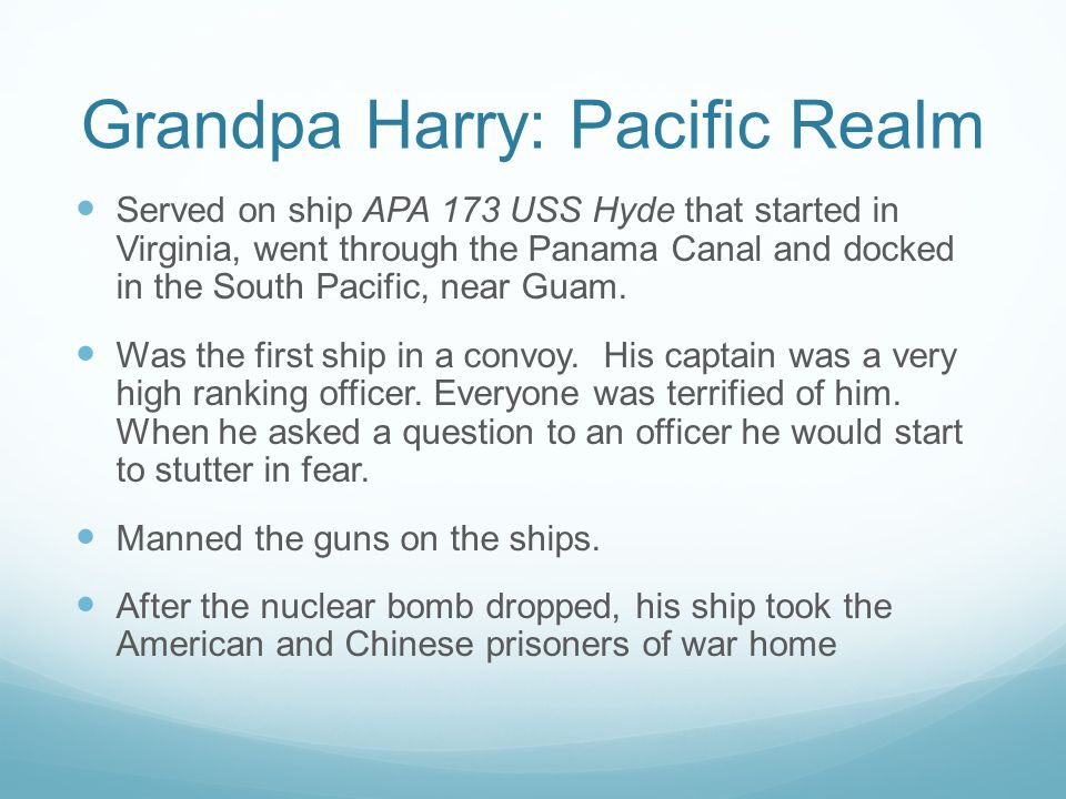 Grandpa Harry: Pacific Realm Served on ship APA 173 USS Hyde that started in Virginia, went through the Panama Canal and docked in the South Pacific, near Guam.