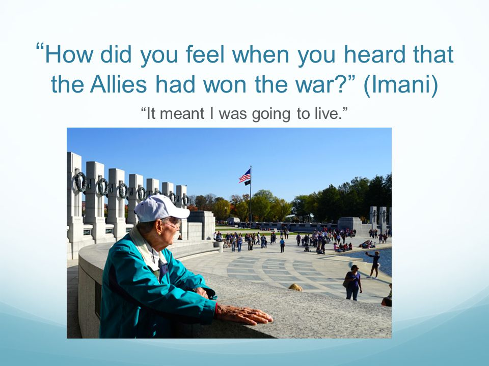 How did you feel when you heard that the Allies had won the war (Imani) It meant I was going to live.