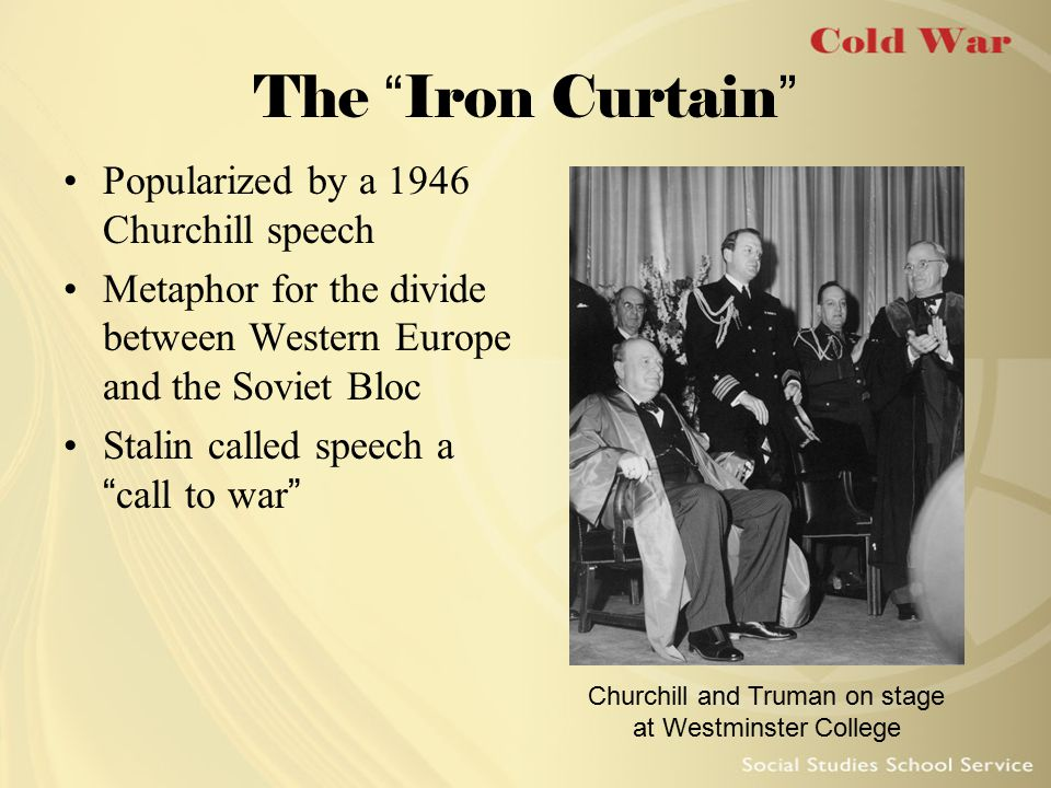 "The ""Iron Curtain"" Popularized by a 1946 Churchill speech Metaphor for the divide between Western Europe and the Soviet Bloc Stalin called speech a ""c"