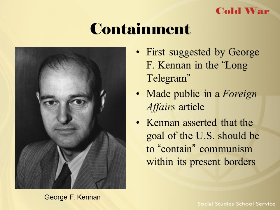 "Containment First suggested by George F. Kennan in the ""Long Telegram"" Made public in a Foreign Affairs article Kennan asserted that the goal of the U"