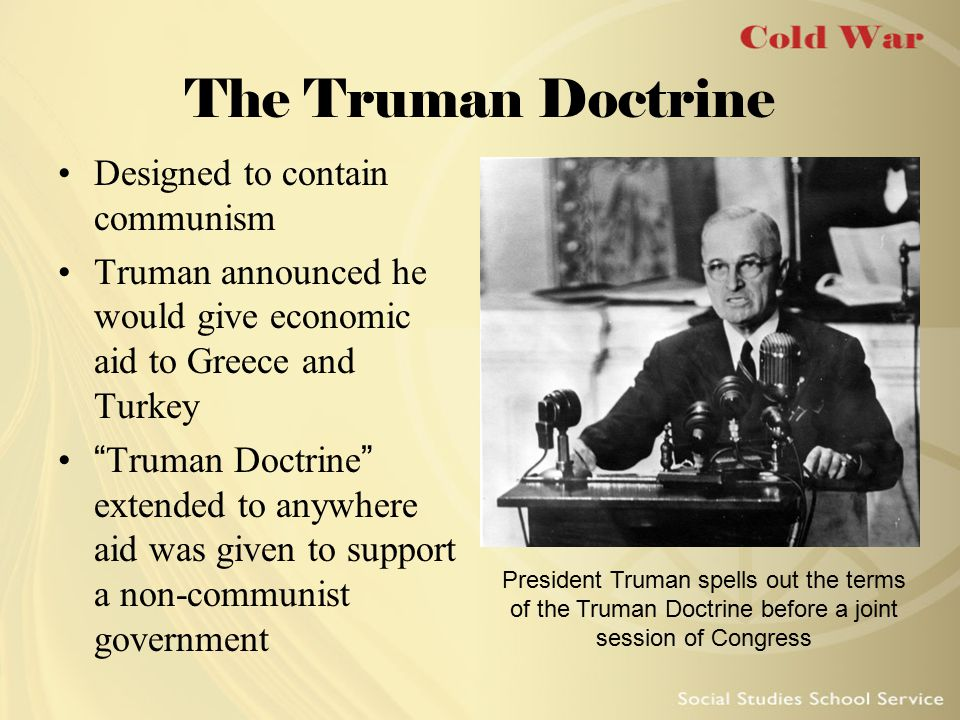 "The Truman Doctrine Designed to contain communism Truman announced he would give economic aid to Greece and Turkey ""Truman Doctrine"" extended to anywh"