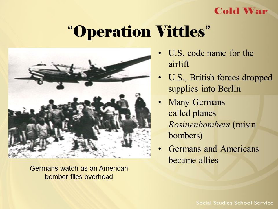 """Operation Vittles"" U.S. code name for the airlift U.S., British forces dropped supplies into Berlin Many Germans called planes Rosinenbombers (raisin"