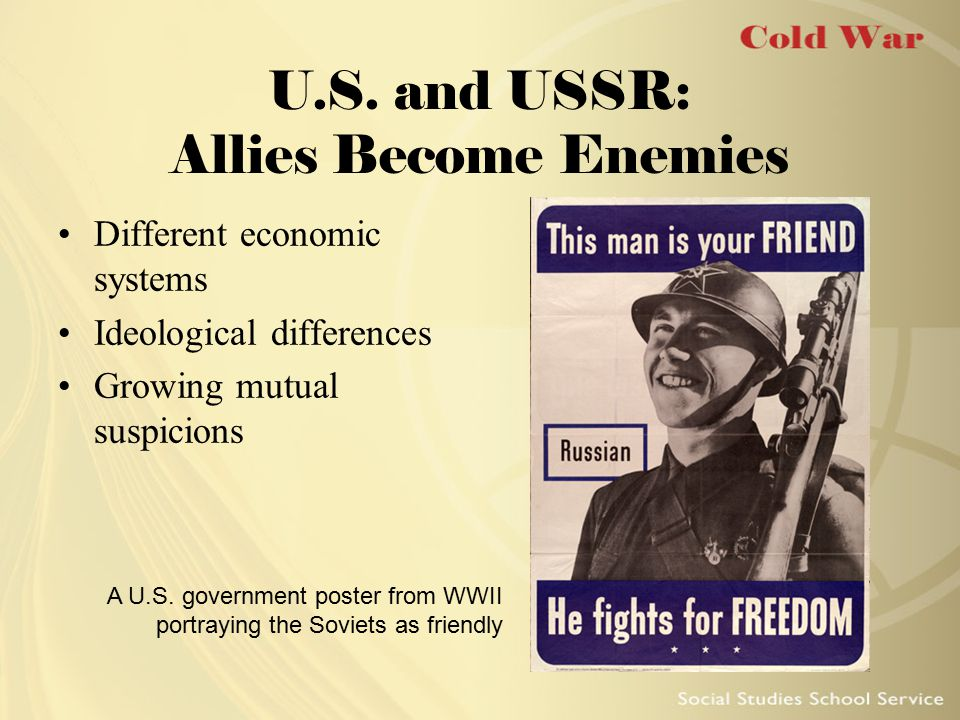 U.S. and USSR: Allies Become Enemies Different economic systems Ideological differences Growing mutual suspicions A U.S. government poster from WWII p