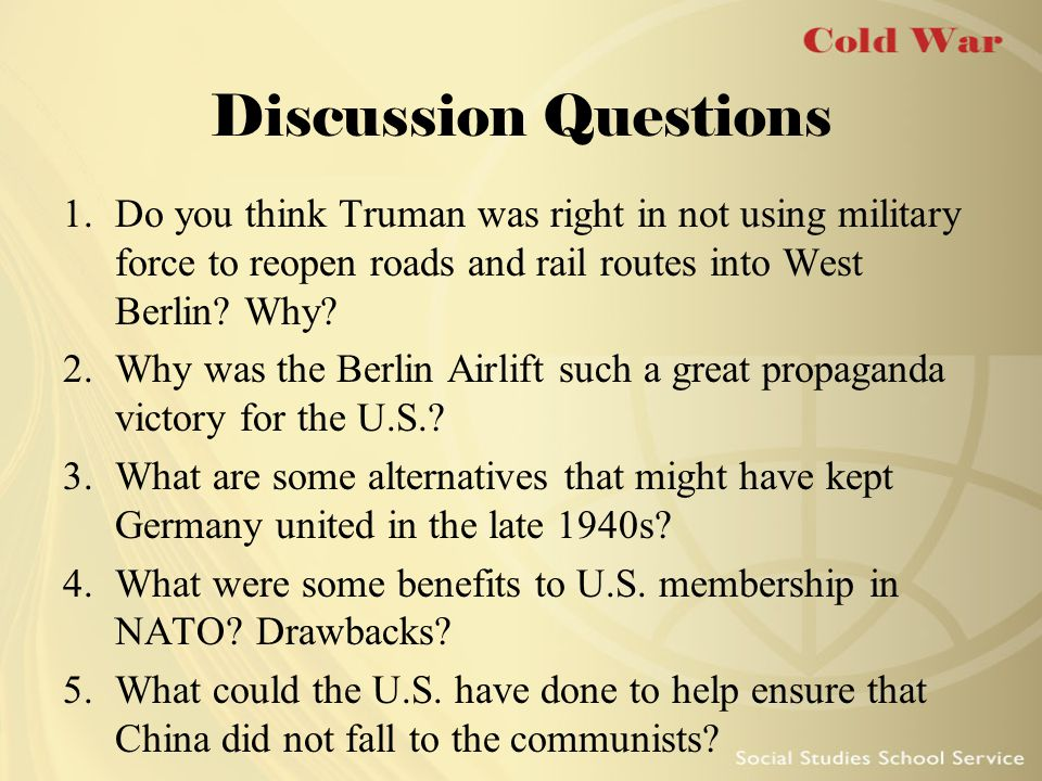 Discussion Questions 1.Do you think Truman was right in not using military force to reopen roads and rail routes into West Berlin? Why? 2.Why was the