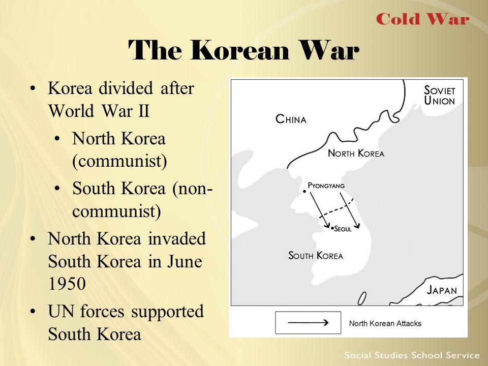 The Korean War Korea divided after World War II North Korea (communist) South Korea (non- communist) North Korea invaded South Korea in June 1950 UN forces supported South Korea