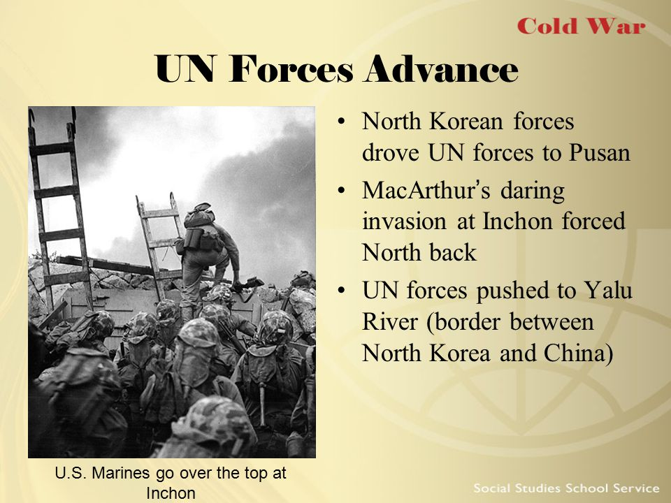 UN Forces Advance North Korean forces drove UN forces to Pusan MacArthur's daring invasion at Inchon forced North back UN forces pushed to Yalu River