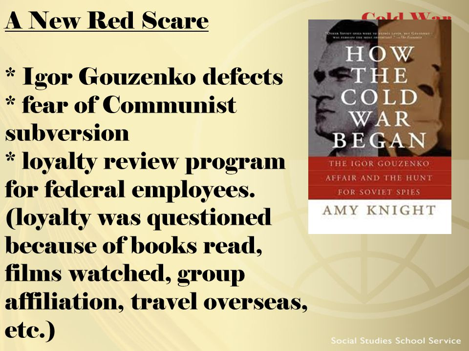 A New Red Scare * Igor Gouzenko defects * fear of Communist subversion * loyalty review program for federal employees. (loyalty was questioned because