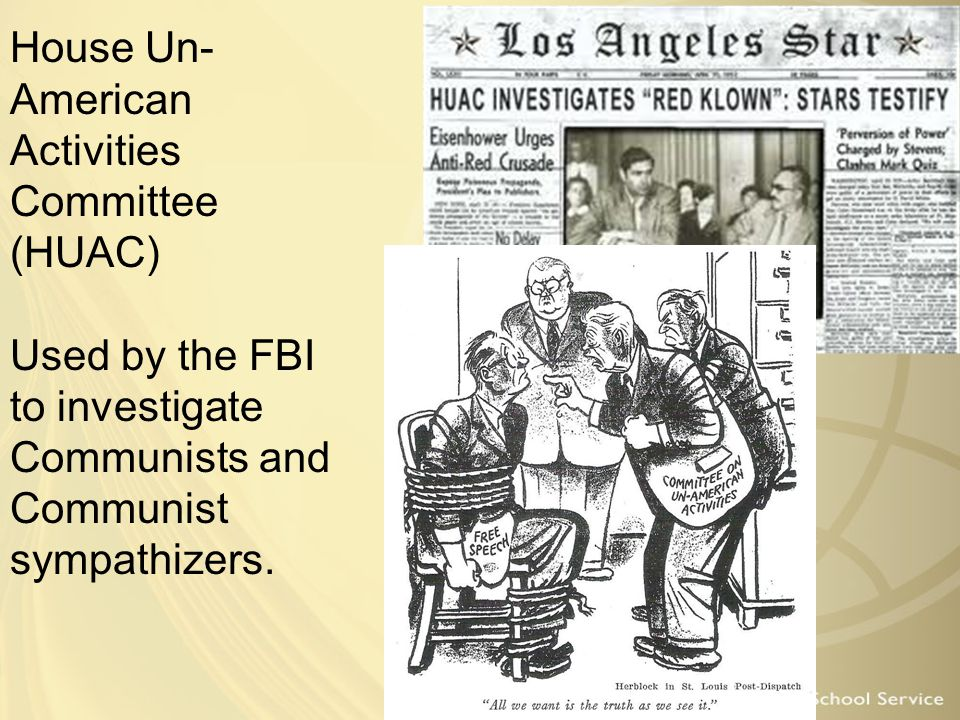 House Un- American Activities Committee (HUAC) Used by the FBI to investigate Communists and Communist sympathizers.