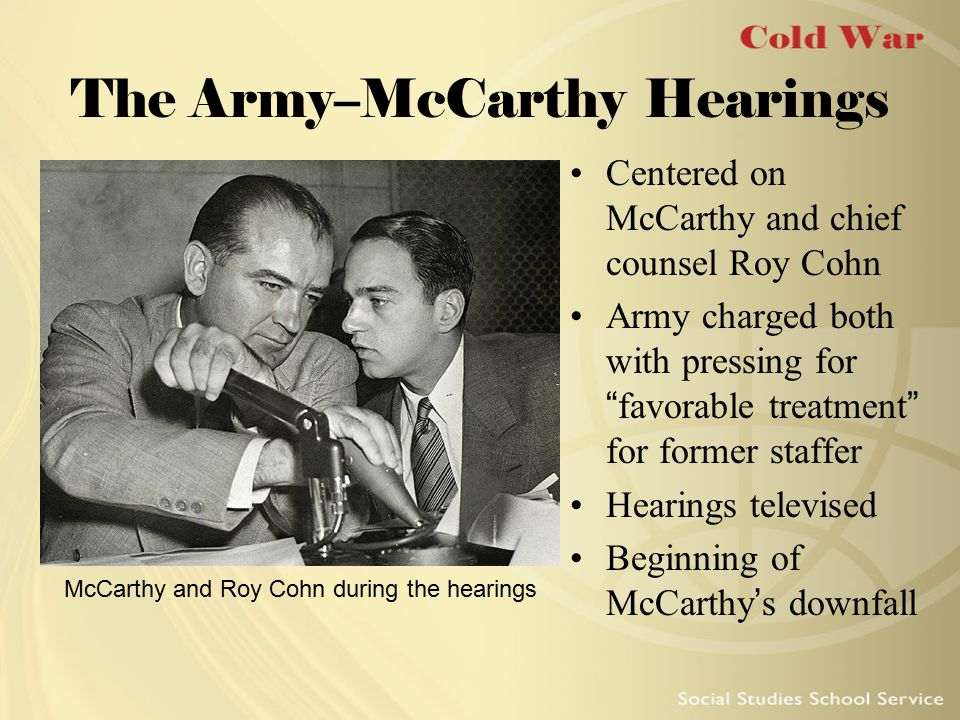 "The Army–McCarthy Hearings Centered on McCarthy and chief counsel Roy Cohn Army charged both with pressing for ""favorable treatment"" for former staffe"