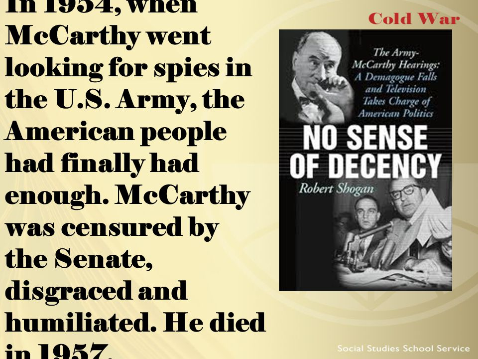 In 1954, when McCarthy went looking for spies in the U.S. Army, the American people had finally had enough. McCarthy was censured by the Senate, disgr