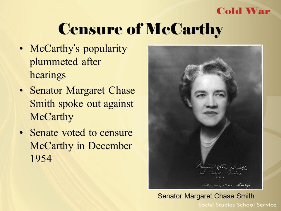 Censure of McCarthy McCarthy's popularity plummeted after hearings Senator Margaret Chase Smith spoke out against McCarthy Senate voted to censure McC