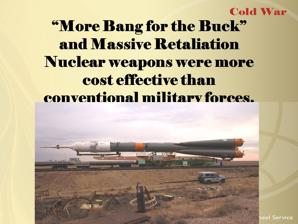 """More Bang for the Buck"" and Massive Retaliation Nuclear weapons were more cost effective than conventional military forces."