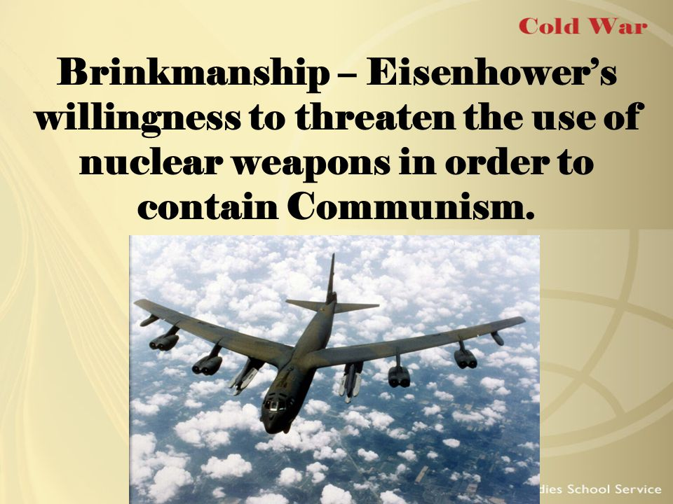 Brinkmanship – Eisenhower's willingness to threaten the use of nuclear weapons in order to contain Communism.