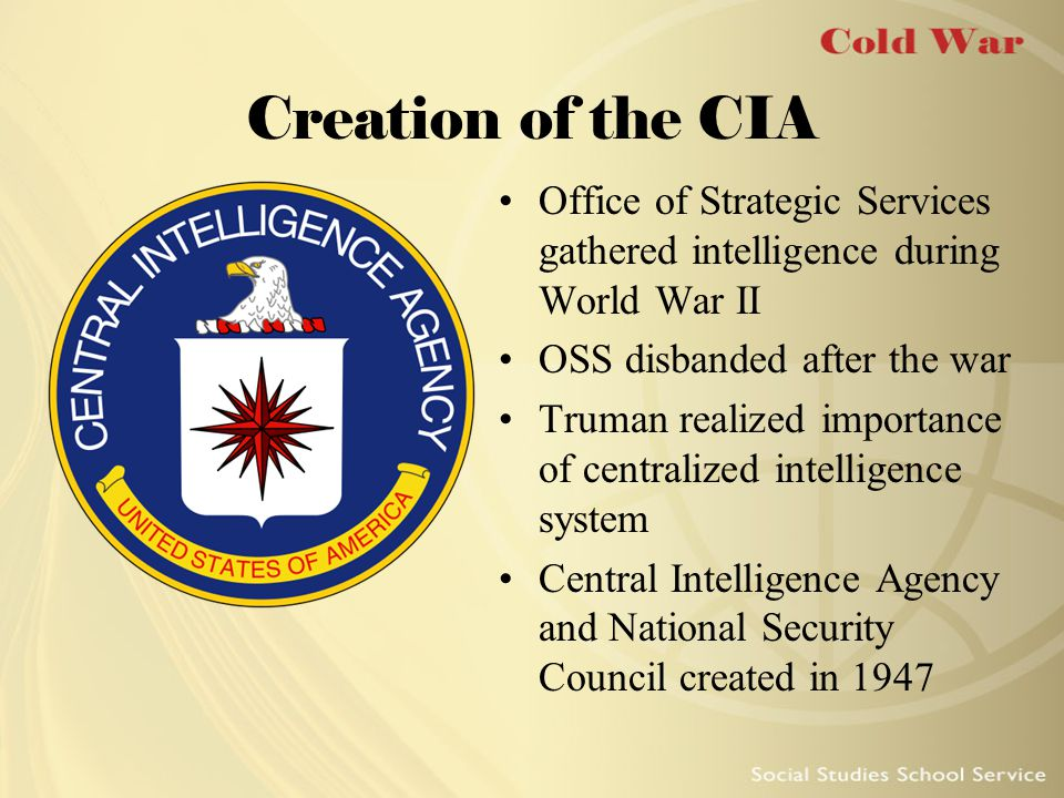 Creation of the CIA Office of Strategic Services gathered intelligence during World War II OSS disbanded after the war Truman realized importance of c