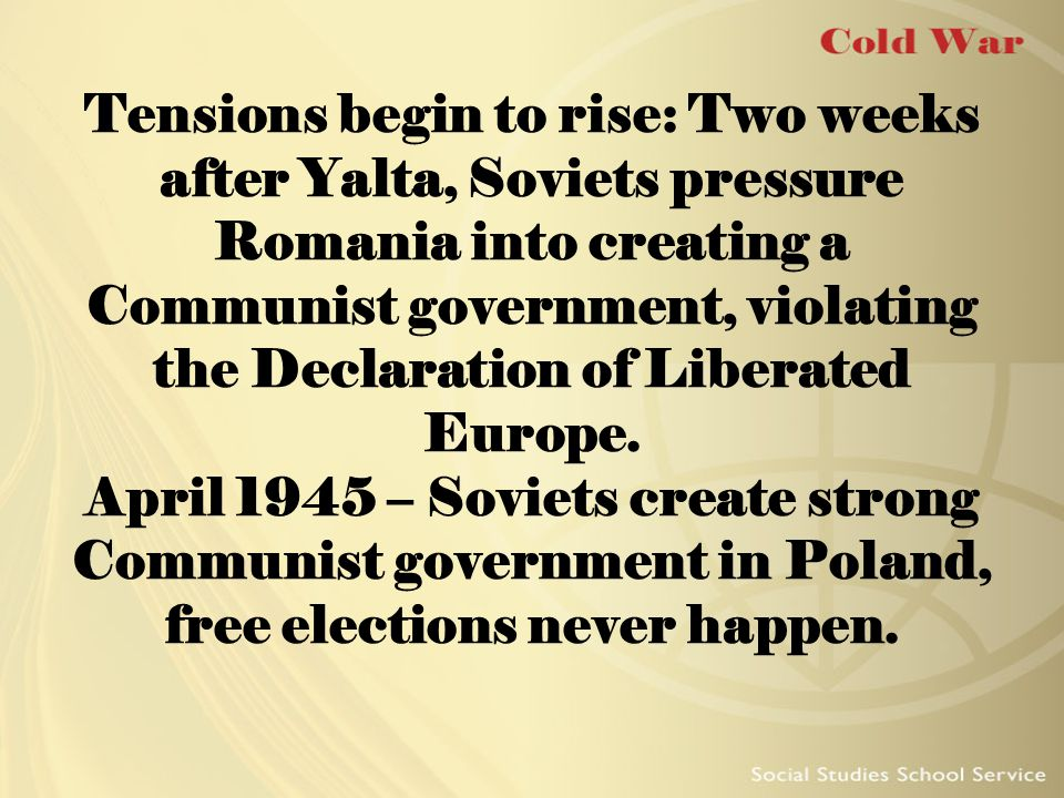 Tensions begin to rise: Two weeks after Yalta, Soviets pressure Romania into creating a Communist government, violating the Declaration of Liberated E